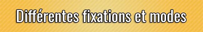 Différentes fixations et modes