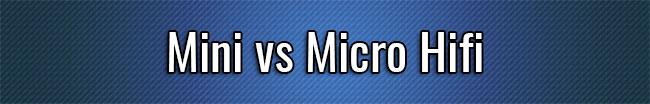 Mini vs Micro Hifi