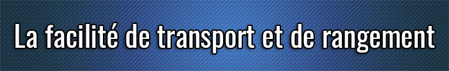 La facilité de transport et de rangement