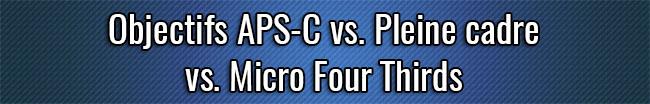 Objectifs APS-C vs. Pleine cadre vs. Micro Four Thirds