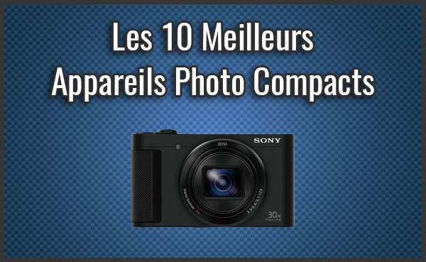 Quel est le Meilleur Appareil Photo Compact? - Comparatif, Test, Avis (Juin 2019)