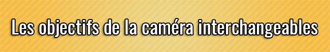 Les objectifs de la caméra interchangeables